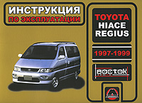 Toyota Hiace Regius 1997-1999 годов выпуска. Руководство по эксплуатации. Техническое обслуживание, А. В. Омеличев, И. В. Горпинченко