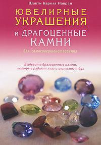 Ювелирные украшения и драгоценные камни для самосовершенствования. Выберите драгоценные камни, которые радуют глаз и укрепляют дух, Шакти Карола Навран