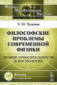 Философские проблемы современной физики. Теория относительности и космология, Э. М. Чудинов