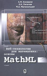 Веб-технологии для математика: основы MathML, А. М. Елизаров, Е. К. Липачев, М. А. Малахальцев