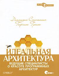Идеальная архитектура. Ведущие специалисты о красоте программных архитектур, Диомидис Спинеллис, Георгиос Гусиос