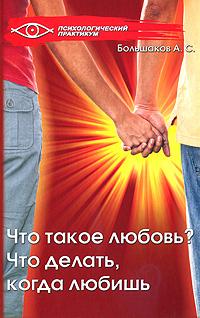 Что такое любовь? Что делать, когда любишь, А. С. Большаков