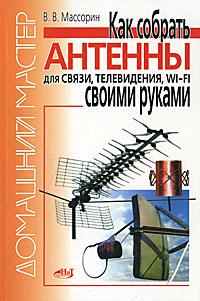 Как собрать антенны для связи, телевидения, Wi-Fi своими руками, В. В. Массорин