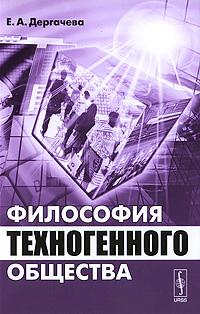 Философия техногенного общества, Е. А. Дергачева