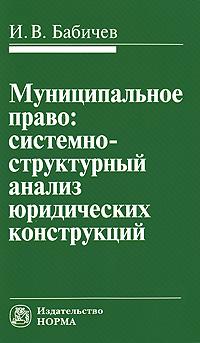 Муниципальное право. Системно-структурный анализ юридических конструкций, И. В. Бабичев