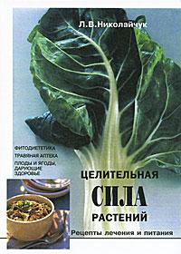 Целительная сила растений. Рецепты лечения и питания, Л. В. Николайчук