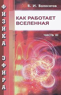 Физика эфира. Часть 3. Как работает Вселенная, В. И. Волосатов
