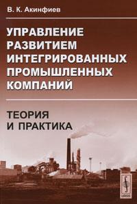 Управление развитием интегрированных промышленных компаний. Теория и практика, В. К. Акинфиев