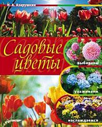 Садовые цветы. Выбираем, ухаживаем, наслаждаемся, Н. А. Азарушкин