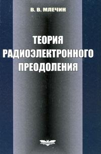 Теория радиоэлектронного преодоления. Анализ воздействия помех на радиотехнические системы и устройства, В. В. Млечин