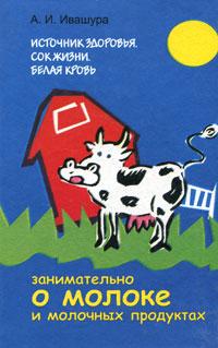 Источник здоровья. Сок жизни. Белая кровь. Занимательно о молоке и молочных продуктах, А. И. Ивашура