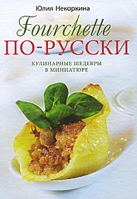 Fourchette по-русски. Кулинарные шедевры в миниатюре, Юлия Некоркина