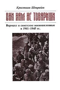 """""""Они нам не товарищи..."""" Вермахт и советские военнопленные в 1941-1945 гг., Кристиан Штрайт"""