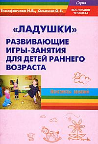 """""""Ладушки"""". Развивающие игры-занятия для детей раннего возраста, И. В. Тимофеичева, О. Е. Оськина"""