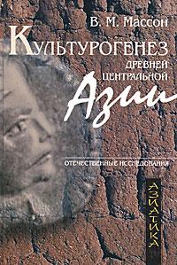 Культурогенез Древней Центральной Азии, В. М. Массон