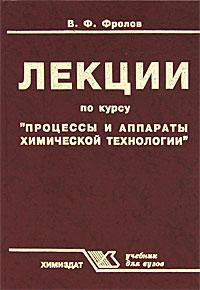 """Лекции по курсу """"Процессы и аппараты химической технологии"""", В. Ф. Фролов"""