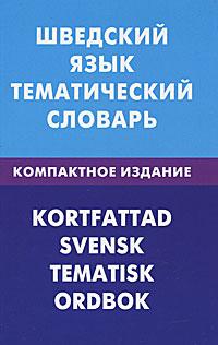 Шведский язык. Тематический словарь / Kortfattad svensk: Tematisk ordbok, К. Лиенг, И. В. Мокин, А. C. Туркатенко