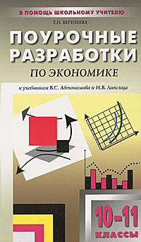 Поурочные разработки по экономике. 10-11 классы. Базовый уровень, Т. П. Бегенеева