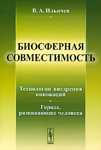Биосферная совместимость. Технологии внедрения инноваций. Города, развивающие человека, В. А. Ильичев