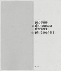 Рабочие и философы. Каталог выставки / Workers and Philosophers,