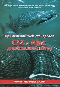 Применение Web-стандартов CSS и Ajax для больших сайтов, Кристофер Шмитт, Кимберли Блессинг, Роб Черни, Мерил Эванс, Кевин Ловер, Марк Траммель