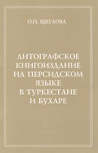 Литографское книгоиздание на персидском языке в Туркестане и Бухаре, О. П. Щеглова