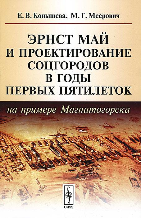 Эрнст Май и проектирование соцгородов в годы первых пятилеток (на примере Магнитогорска), Е. В. Конышева, М. Г. Меерович