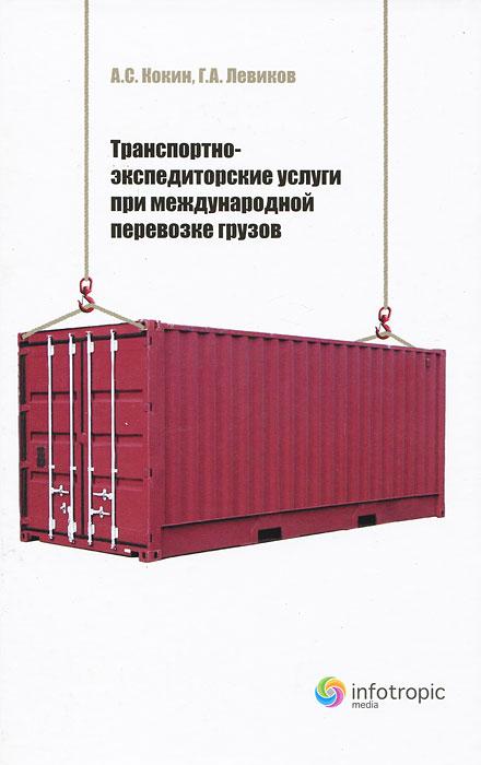 Транспортно-экспедиторские услуги при международной перевозке грузов, А. С. Кокин, Г. А. Левиков
