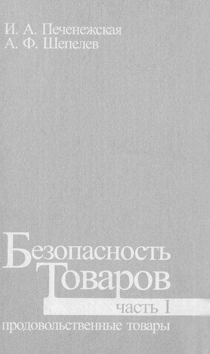 Безопасность товаров. Часть 1. Продовольственные товары, И. А. Печенежская, А. Ф. Шепелев