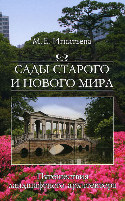 Сады старого и нового мира. Путешествия ландшафтного архитектора, М. Е. Игнатьева