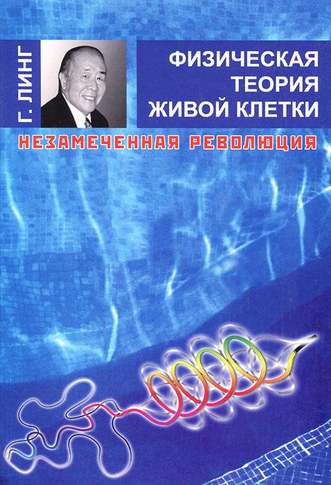 Физическая теория живой клетки. Незамеченная революция, Г. Линг