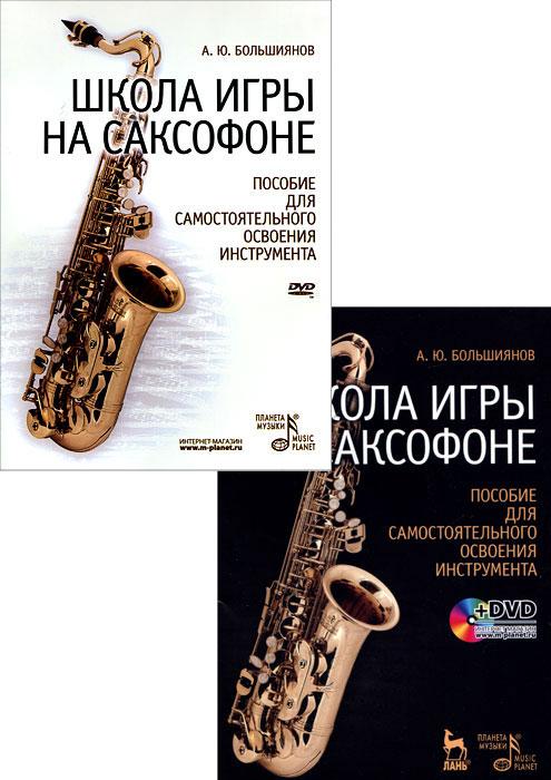 Школа игры на саксофоне. Пособие для самостоятельного освоения инструмента (+ DVD-ROM), А. Ю. Большиянов