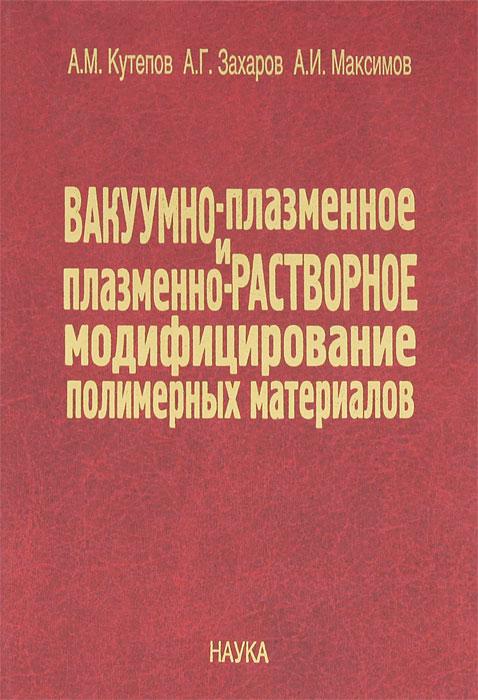Вакуумно-плазменное и плазменно-растворное модифицирование полимерных материалов, А. М. Кутепов, А. Г. Захаров, А. И. Максимов