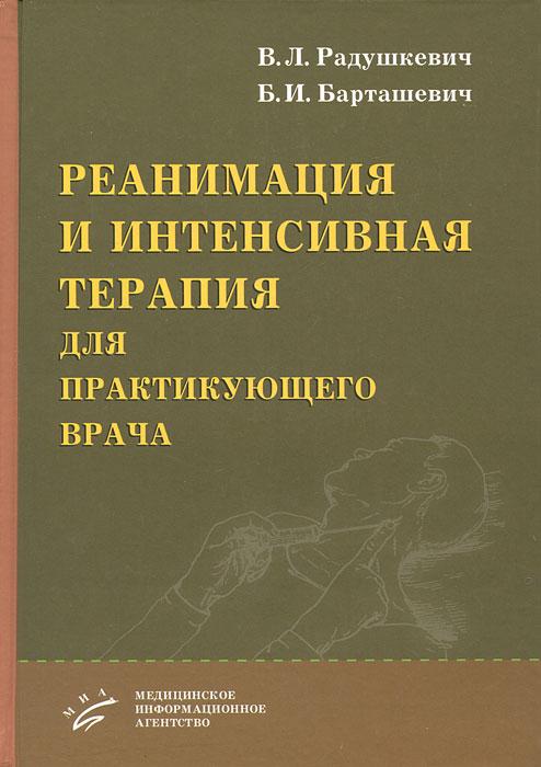 Реанимация и интенсивная терапия для практикующего врача, В. Л. Радушкевич, Б. И. Барташевич