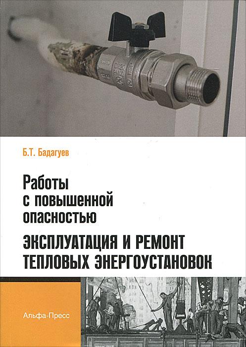 Работы с повышенной опасностью. Эксплуатация и ремонт тепловых энергоустановок, Б. Т. Бадагуев