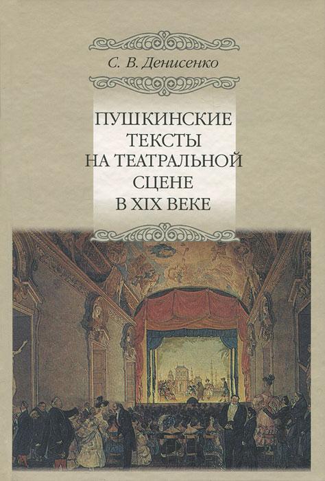 Пушкинские тексты на театральной сцене в XIX веке, С. В. Денисенко