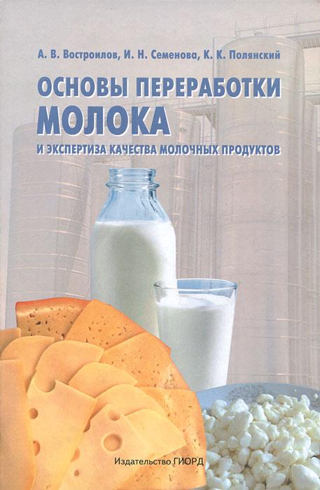 Основы переработки молока и экспертиза качества молочных продуктов, А. В. Востроилов, И. Н. Семенова, К. К. Полянский