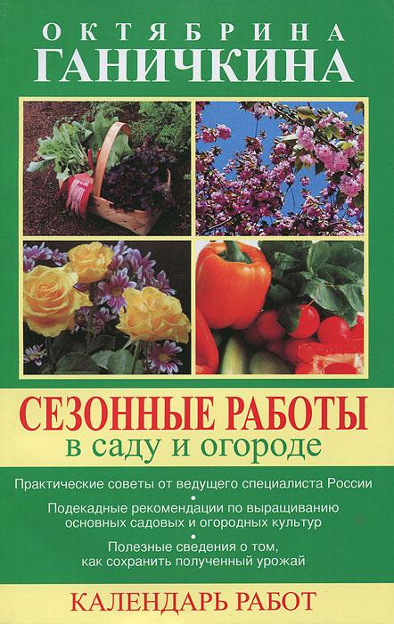 Сезонные работы в саду и огороде. Календарь работ, Октябрина и Александр Ганичкины