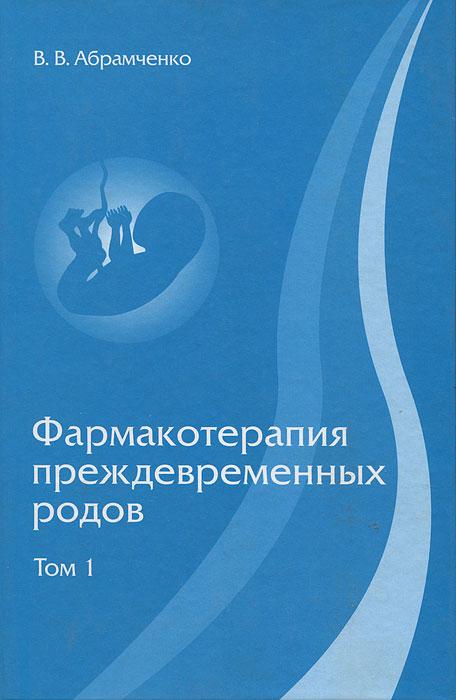 Фармакотерапия преждевременных родов. В 3 томах. Том 1, В. В. Абрамченко