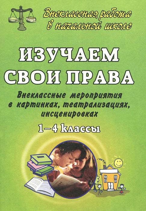 Изучаем свои права. 1-4 классы. Внеклассные мероприятия в картинках, театрализациях, инсценировках, Евгения Гальцова