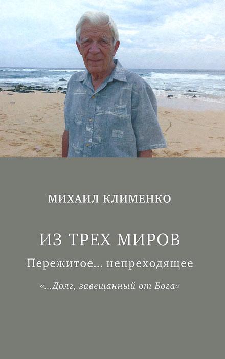 """Из трех миров. Пережитое... непреходящее. """"…Долг завещанный от Бога"""", Михаил Клименко"""