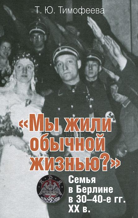 """""""Мы жили обычной жизнью?"""". Семья в Берлине в 30-40-е годы ХХ века, Т. Ю. Тимофеева"""
