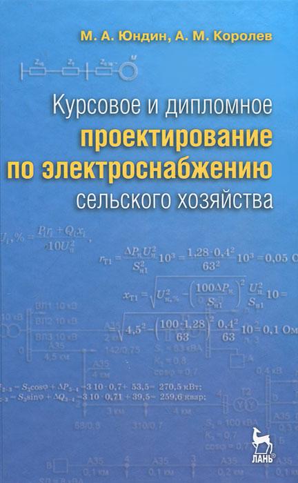 Курсовое и дипломное проектирование по электроснабжению сельского хозяйства, М. А. Юндин, А. М. Королев