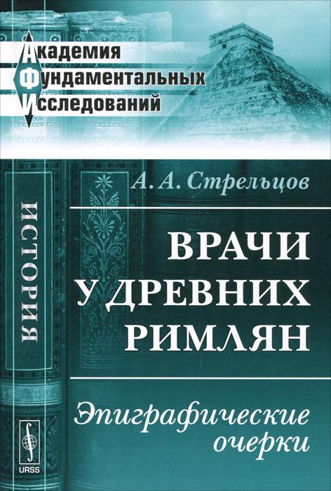 Врачи у древних римлян. Эпиграфические очерки, А. А. Стрельцов