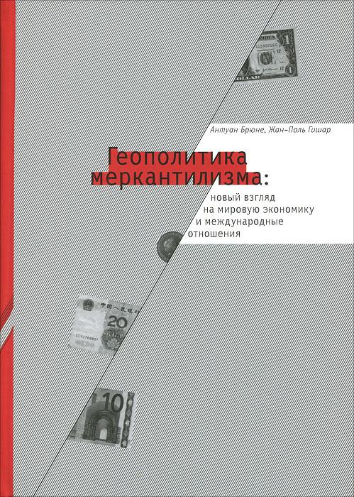 Геополитика меркантилизма. Новый взгляд на мировую экономику и международные отношения, Антуан Брюне, Жан-Поль Гишар