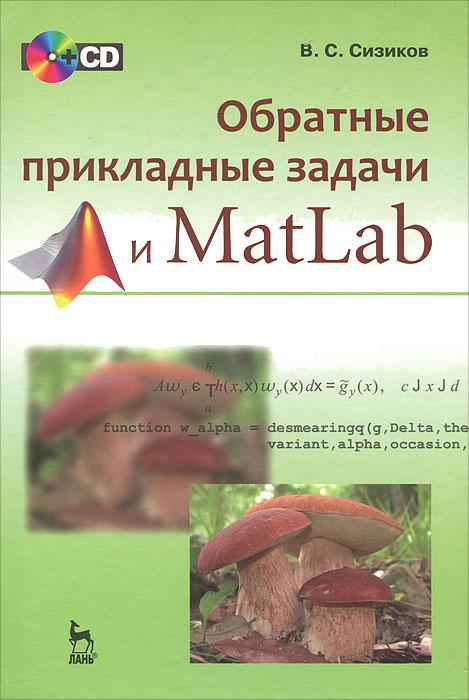 Обратные прикладные задачи и MatLab (+ CD-ROM), В. С. Сизиков