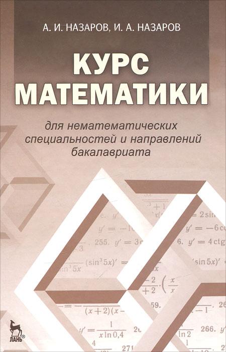 Курс математики для нематематических специальностей и направлений бакалавриата, А. И. Назаров, И. А. Назаров