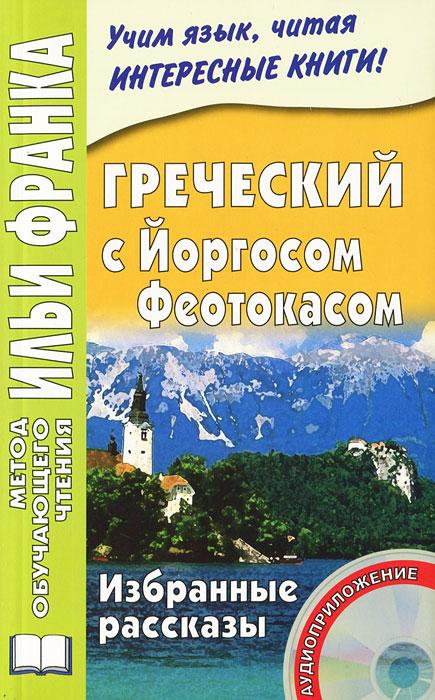 Греческий  с Йоргосом Феотокасом. Избранные рассказы (+ CD), Йоргос Феотокас