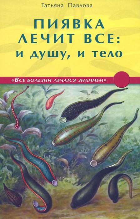 Пиявка лечит все: и душу, и тело, Татьяна Павлова