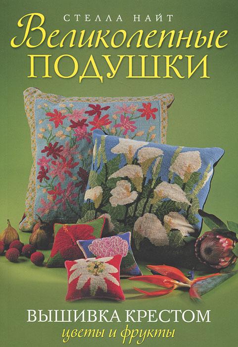 Великолепные подушки. Вышивка крестом. Цветы и фрукты, Стелла Найт